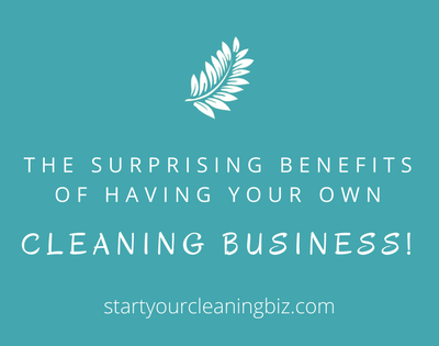The Surprising Benefits of Having Your Own Cleaning Business!