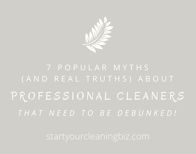 7 Popular Myths (and Real Truths) about Professional Cleaners that need to be Debunked!